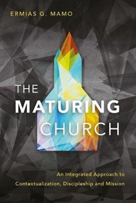 The Maturing Church: An Integrated Approach to Contextualization, Discipleship and Mission  -     By: Ermias G. Mamo