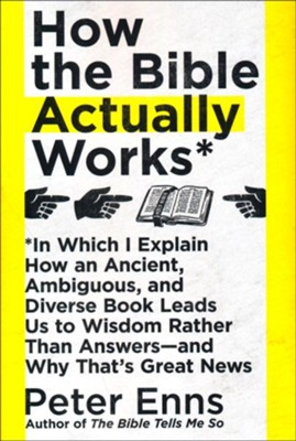 How the Bible Actually Works: In Which I Explain How An Ancient, Ambiguous, and Diverse Book Leads Us to Wisdom Rather Than Answers-and Why That's Great News  -     By: Peter Enns