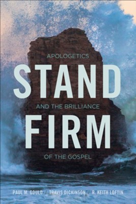 Stand Firm: Apologetics and the Brilliance of the Gospel  -     By: Paul M. Gould, Travis Dickinson, R. Keith Loftin
