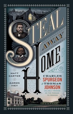 Steal Away Home: Charles Spurgeon and Thomas Johnson, Unlikely Friends on the Passage to Freedom  -     By: Matt Carter, Aaron Ivey