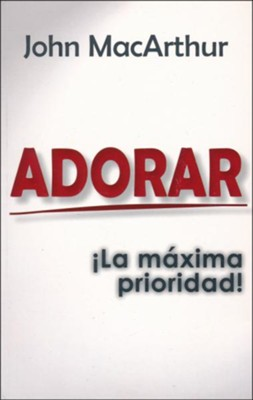 Adorar: La Maxima Prioridad (Worship: The Ultimate Priority)  -     By: John MacArthur