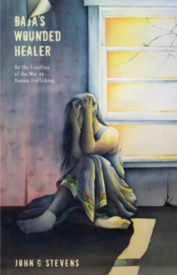 Baja's Wounded Healer: On the Frontline of the War on Human Trafficking  -     By: John G. Stevens
