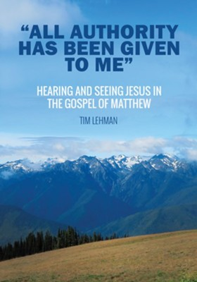 &#034All Authority Has Been Given To Me&#034: Hearing and Seeing Jesus in the Gospel of Matthew  -     By: Tim Lehman