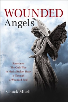 Wounded Angels: Sometimes the Only Way to Heal a Broken Heart Is Through a Wounded Soul  -     By: Chuck Miceli