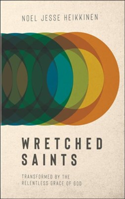 Wretched Saints: Transformed by the Relentless Grace of God  -     By: Noel Jesse Heikkinen