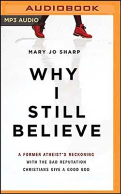 Why I Still Believe: A Former Atheist's Reckoning with the Bad Reputation Christians Give a Good God, Unabridged Audiobook on MP3-CD  -     By: Mary Jo Sharp