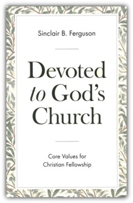 Devoted to God's Church: Core Values for Christian Fellowship  -     By: Sinclair B. Ferguson