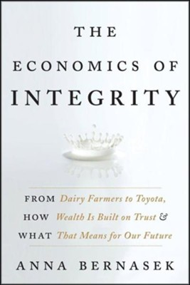 The Economics of Integrity: From Dairy Farmers to Toyota, How Wealth Is Built on Trust and What That Means for Our Future - eBook  -     By: Anna Bernasek