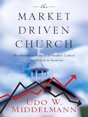 The Market-Driven Church: The Worldly Influence of Modern Culture on the Church in America - eBook  -     By: Udo Middelmann