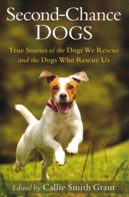 Second-Chance Dogs: True Stories of the Dogs We Rescue and the Dogs Who Rescue Us  -     By: Callie Smith Grant
