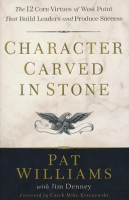 Character Carved in Stone: The 12 Core Virtues of West Point That Build Leaders and Produce Success  -     By: Pat Williams, Jim Denney