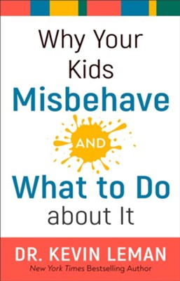 Why Your Kids Misbehave, and What To Do About It   -     By: Dr. Kevin Leman