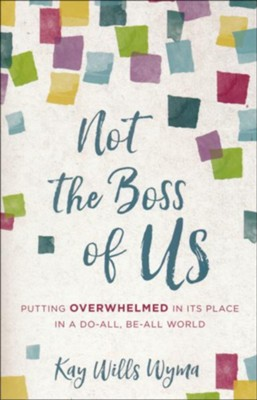 Not the Boss of Us: Putting Overwhelmed in Its Place in a Do-All, Be-All World  -     By: Kay Wills Wyma