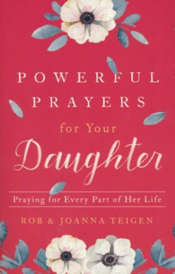 Powerful Prayers for Your Daughter: Praying for Every Part of Her Life  -     By: Rob Teigen, Joanna Teigen
