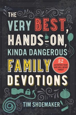 The Very Best, Hands-On, Kinda Dangerous Family Devotions: 52 Activities Your Kids Will Never Forget  -     By: Tim Shoemaker