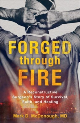 Forged Through Fire: A Reconstructive Surgeon's Story of Survival, Faith, and Healing  -     By: Mark D. McDonough MD