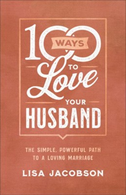 100 Ways to Love Your Husband: The Simple, Powerful Path to a Loving Marriage  -     By: Lisa Jacobson