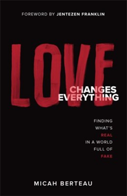 Love Changes Everything: Finding What's Real in a World Full of Fake  -     By: Micah Berteau