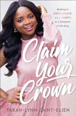 Claim Your Crown: Walking in Confidence and Worth as a Daughter of the King  -     By: Tarah-Lynn Saint-Elien