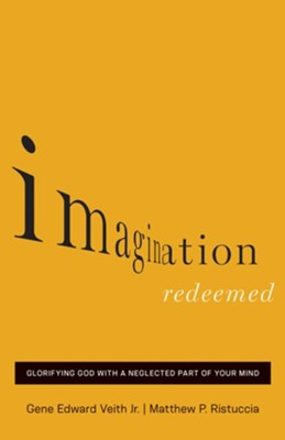 Imagination Redeemed: Glorifying God with a Neglected Part of Your Mind - eBook  -     By: Gene Edward Veith Jr., Matthew P. Ristuccia