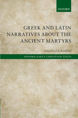 Greek and Latin Narratives about the Ancient Martyrs  -     Edited By: Eric Rebillard