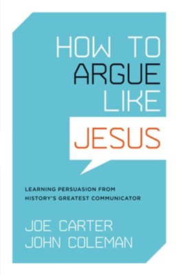 How to Argue like Jesus: Learning Persuasion from History's Greatest Communicator - eBook  -     By: Joe Carter, John Coleman