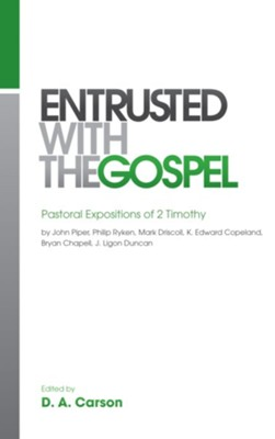 Entrusted with the Gospel                                     -     Edited By: D.A. Carson     By: John Piper, Philip Ryken, Mark Driscoll