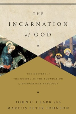 The Incarnation of God: The Mystery of the Gospel as the Foundation of Evangelical Theology - eBook  -     By: John Clark, Marcus Peter Johnson