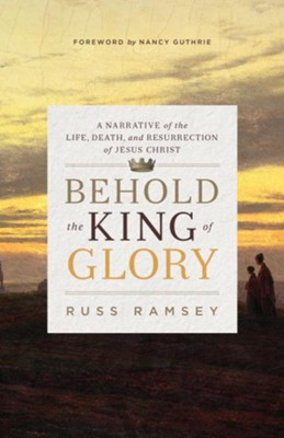 Behold the King of Glory: A Narrative of the Life, Death, and Resurrection of Jesus Christ - eBook  -     By: Russ Ramsey, Nancy Guthrie