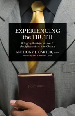 Experiencing the Truth: Bringing the Reformation to the African-American Church - eBook  -     Edited By: Anthony J. Carter     By: Anthony Carter, Ken Jones & Michael Leach, Ken Jones, Michael Leach