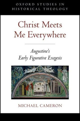 Christ Meets Me Everywhere: Augustine's Early Figurative Exegesis  -     By: Michael Cameron