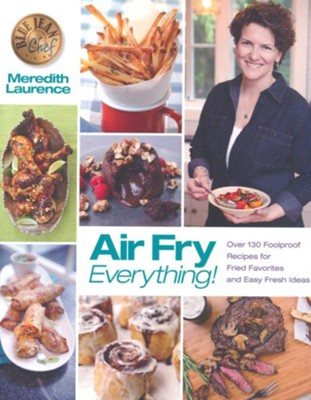 Air Fry Everything!: 130 Foolproof Recipes for Fried Favorites and Easy Fresh Dishes  -     By: Meredith Laurence