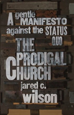 The Prodigal Church: A Gentle Manifesto against the Status Quo - eBook  -     By: Jared C. Wilson