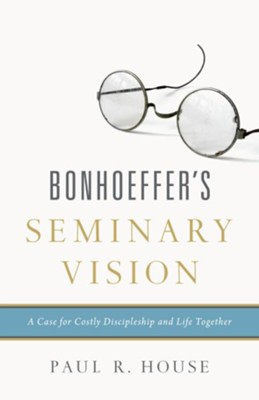 Bonhoeffer's Seminary Vision: A Case for Costly Discipleship and Life Together - eBook  -     By: Paul R. House
