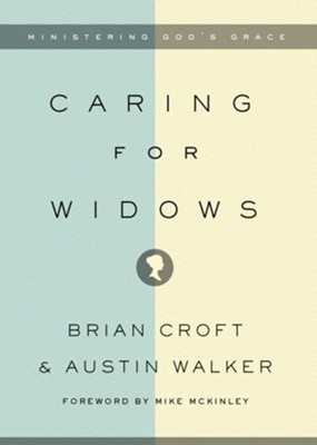 Caring for Widows: Ministering God's Grace - eBook  -     By: Brian Croft, Austin Walker, Mike McKinley