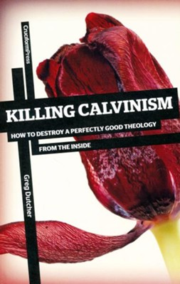 Killing Calvinism: How to Destroy a Perfectly Good Theology for the Inside  -     By: Greg Dutcher