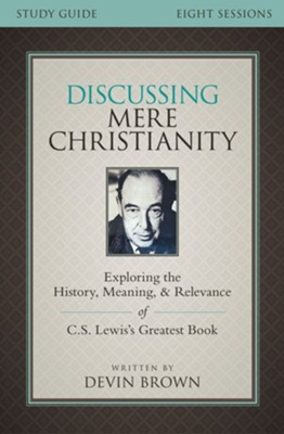 Discussing Mere Christianity Study Guide: Exploring the History, Meaning, and Relevance of C.S. Lewis's Greatest Book - eBook  -     By: Devin Brown