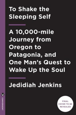To Shake the Sleeping Self: A 10,000-mile Journey from Oregon to Patagonia, and One Man's Quest to Wake Up the Soul  -     By: Jedidiah Jenkins