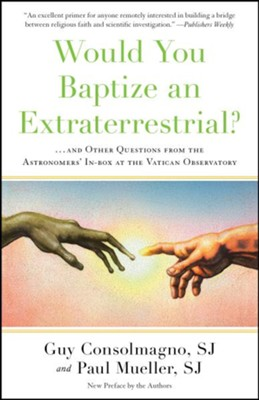 Would You Baptize an Extraterrestrial?: . . . and Other Questions from the Astronomers' In-box at the Vatican Observatory  -     By: Guy Consolmagno