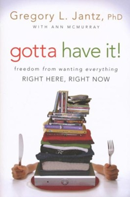 Gotta Have It! Freedom from Wanting Everything Right Here, Right Now  -     By: Gregg Jantz