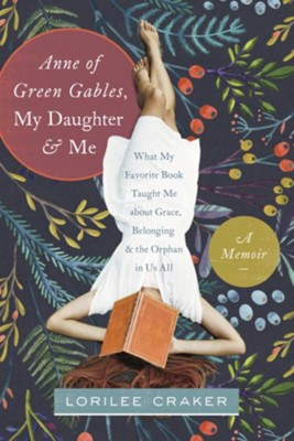 Anne of Green Gables, My Daughter, and Me: What My Favorite Book Taught Me about Grace, Belonging, and the Orphan in Us All - eBook  -     By: Lorilee Craker