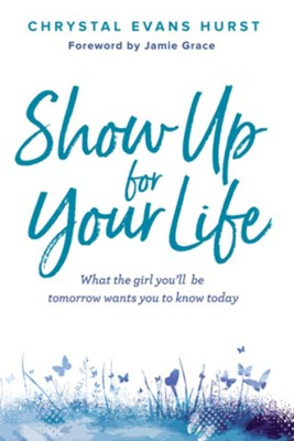 Show Up for Your Life: What the Girl You'll Be Tomorrow Wants You to Know Today  -     By: Chrystal Evans Hurst