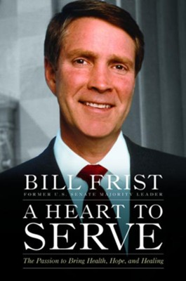 A Heart to Serve: The Passion to Bring Health, Hope, and Healing - eBook  -     By: Bill Frist