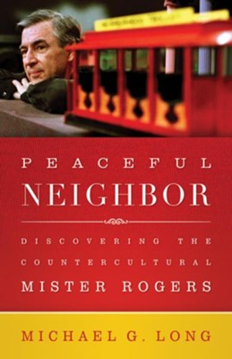 Peaceful Neighbor: Discovering the Countercultural Mister Rogers - eBook  -     By: Michael Long