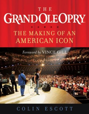 The Grand Ole Opry: The Making of an American Icon - eBook  -     By: Colin Escott