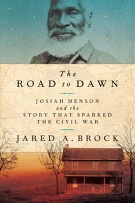 The Road to Dawn: Josiah Henson and the Story that Sparked the Civil War  -     By: Jared A. Brock