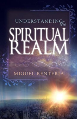 Understanding The Spiritual Realm - eBook  -     By: Miguel Renteria