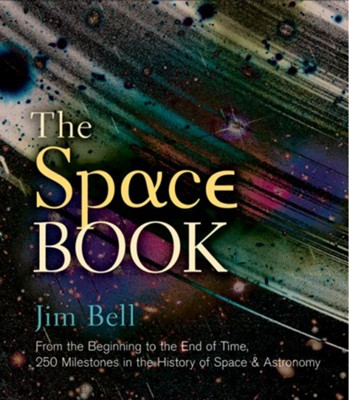 The Space Book: From the Beginning to the End of Time, 250 Milestones in the History of Space & Astronomy  -     By: Jim Bell