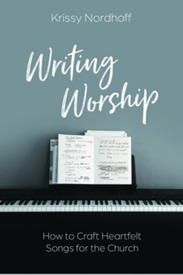 Writing Worship: How to Craft Heartfelt Songs for the Church  -     By: Krissy Nordhoff