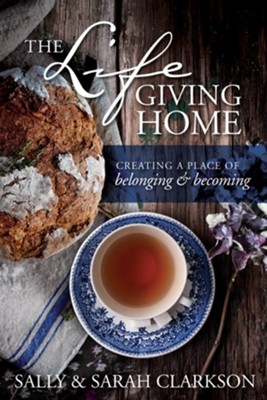 The Life-Giving Home: Creating a Place of Belonging and Becoming - eBook  -     By: Sally Clarkson, Sarah Clarkson
